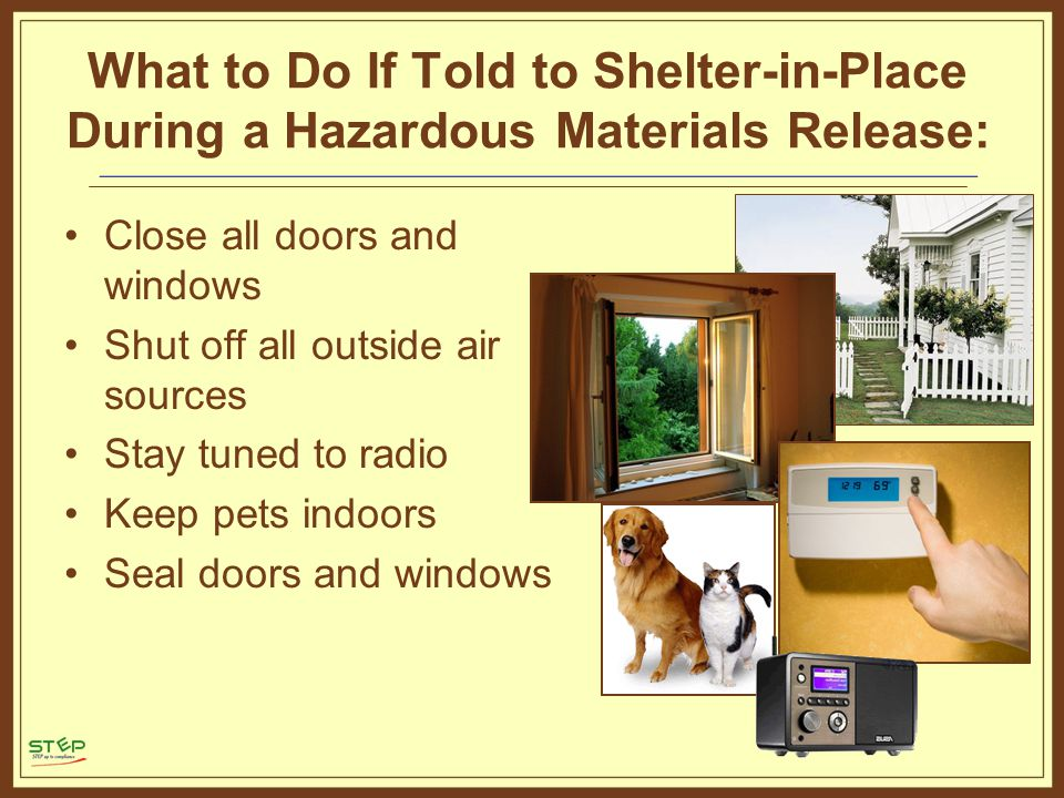 What to Do If Told to Shelter-in-Place During a Hazardous Materials Release: Close all doors and windows Shut off all outside air sources Stay tuned to radio Keep pets indoors Seal doors and windows