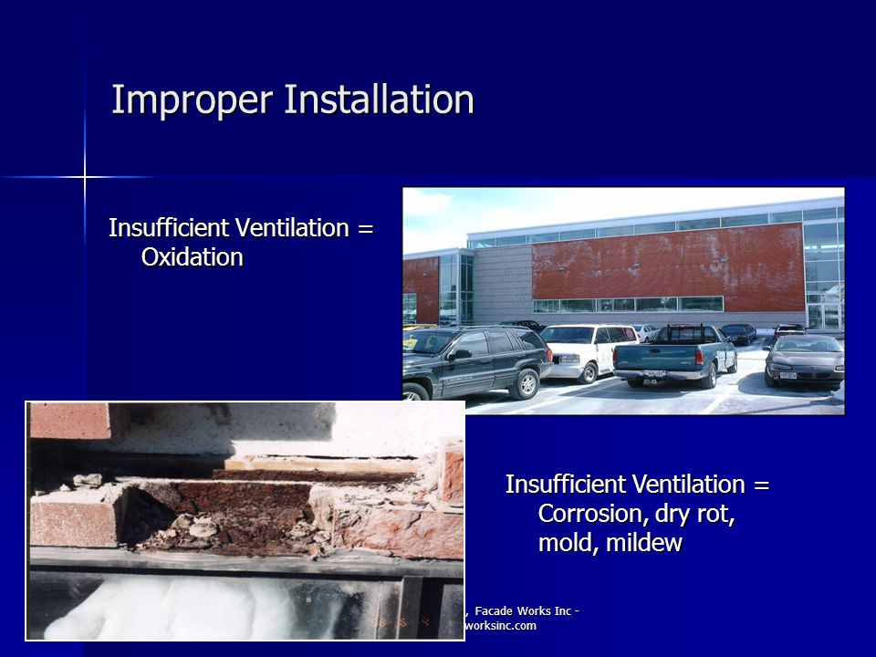 Copyright 2010-2011, Facade Works Inc - www.facadeworksinc.com Improper Installation Insufficient Ventilation = Oxidation Insufficient Ventilation = C