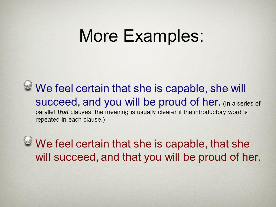 We feel certain that she is capable, she will succeed, and you will be proud of her. (In a series of parallel that clauses, the meaning is usually cle