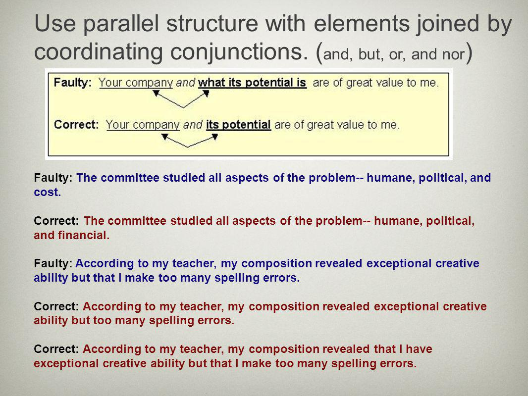 Use parallel structure with elements joined by coordinating conjunctions. ( and, but, or, and nor ) Faulty: The committee studied all aspects of the p