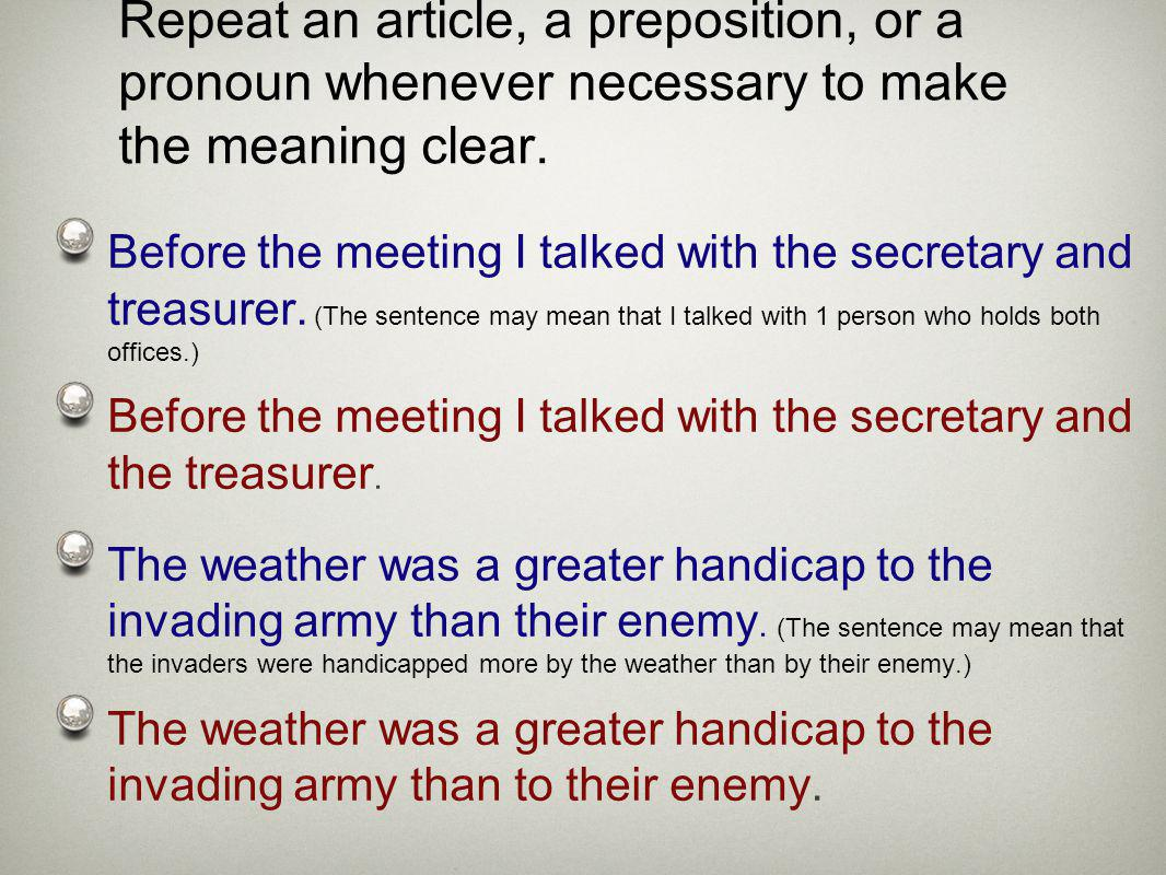 Repeat an article, a preposition, or a pronoun whenever necessary to make the meaning clear. Before the meeting I talked with the secretary and treasu
