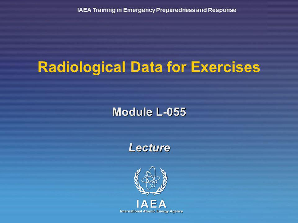 IAEA Training in Emergency Preparedness and Response Module L-055 Radiological Data for Exercises Lecture