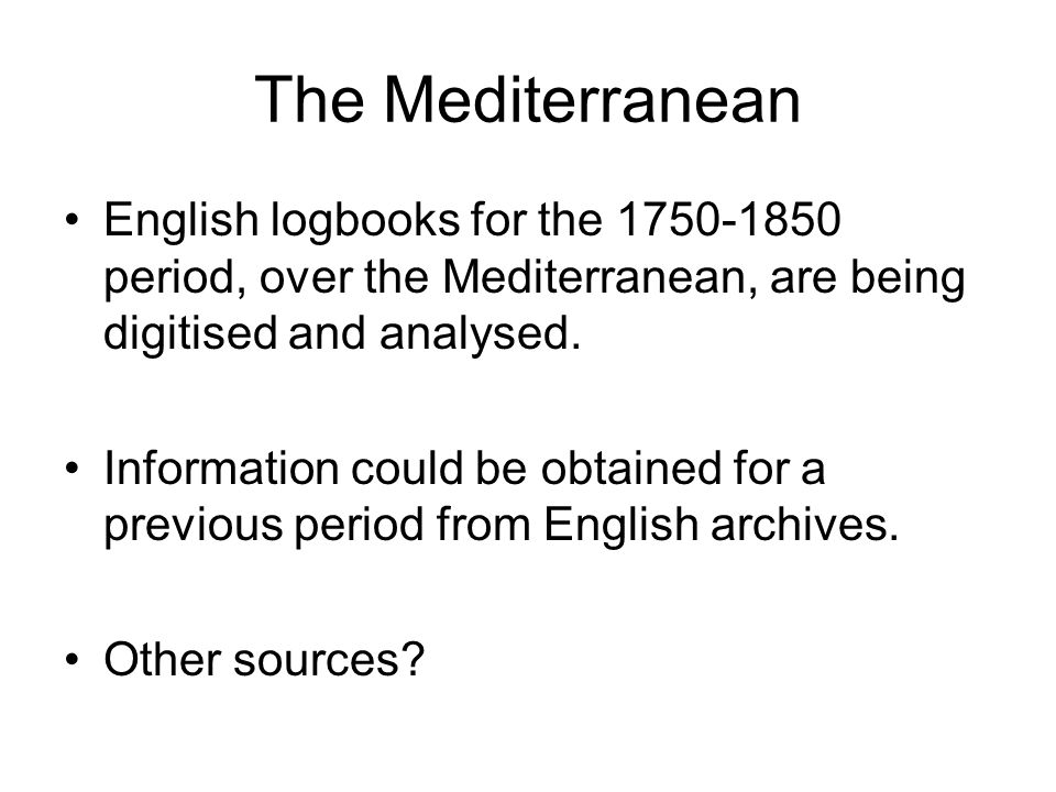 The Mediterranean English logbooks for the 1750-1850 period, over the Mediterranean, are being digitised and analysed.