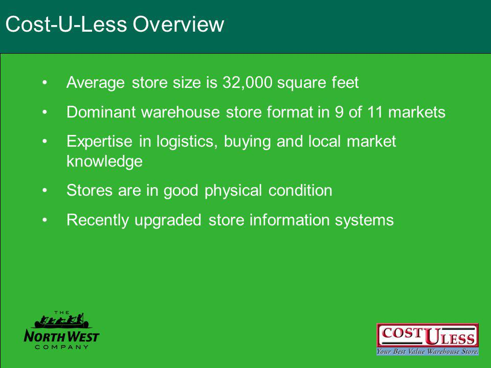 Cost-U-Less Overview Average store size is 32,000 square feet Dominant warehouse store format in 9 of 11 markets Expertise in logistics, buying and local market knowledge Stores are in good physical condition Recently upgraded store information systems