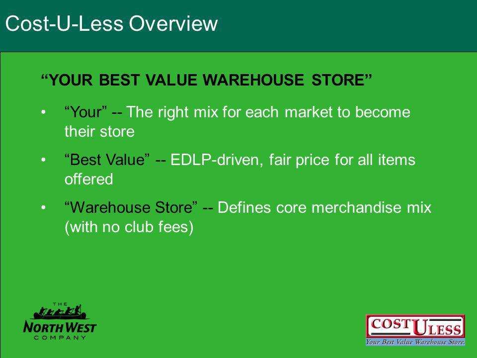 Cost-U-Less Overview Your -- The right mix for each market to become their store Best Value -- EDLP-driven, fair price for all items offered Warehouse Store -- Defines core merchandise mix (with no club fees) YOUR BEST VALUE WAREHOUSE STORE