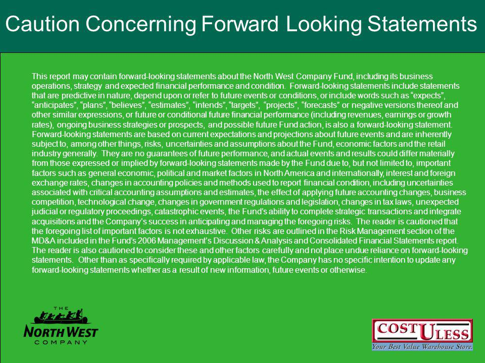 Caution Concerning Forward Looking Statements This report may contain forward-looking statements about the North West Company Fund, including its business operations, strategy and expected financial performance and condition.