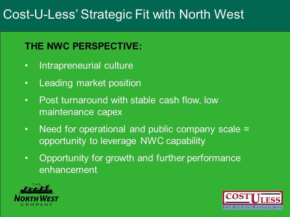Intrapreneurial culture Leading market position Post turnaround with stable cash flow, low maintenance capex Need for operational and public company scale = opportunity to leverage NWC capability Opportunity for growth and further performance enhancement THE NWC PERSPECTIVE: Cost-U-Less Strategic Fit with North West