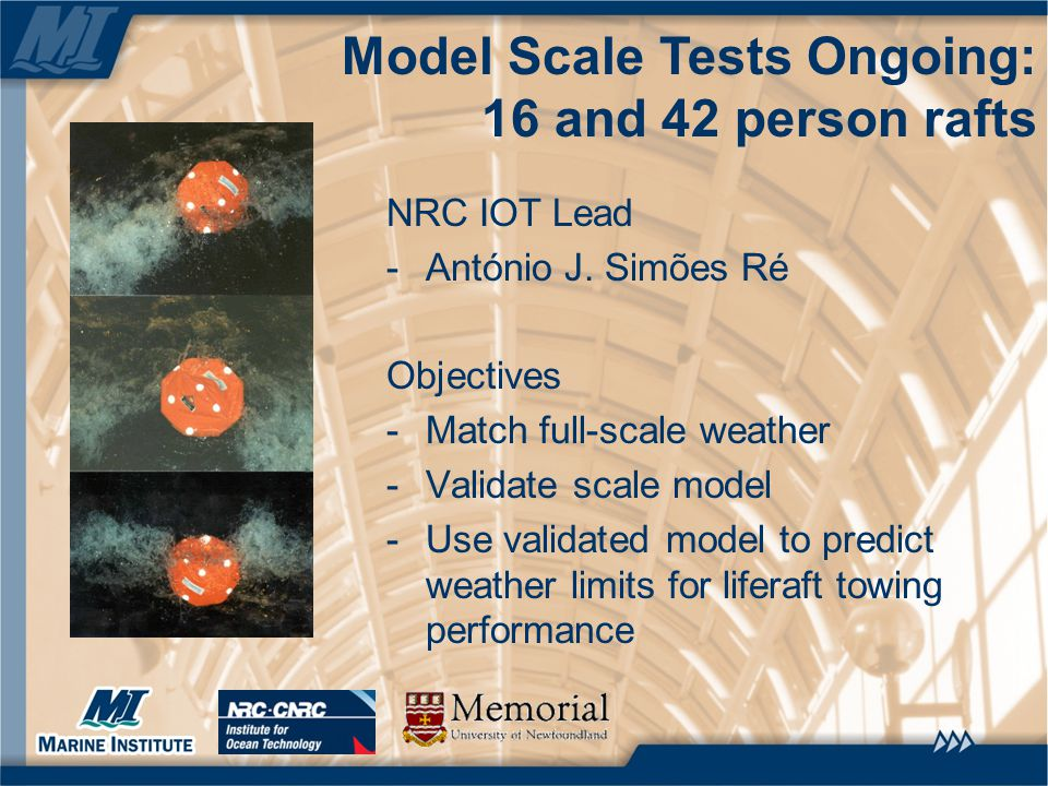 Model Scale Tests Ongoing: 16 and 42 person rafts NRC IOT Lead -António J. Simões Ré Objectives -Match full-scale weather -Validate scale model -Use v