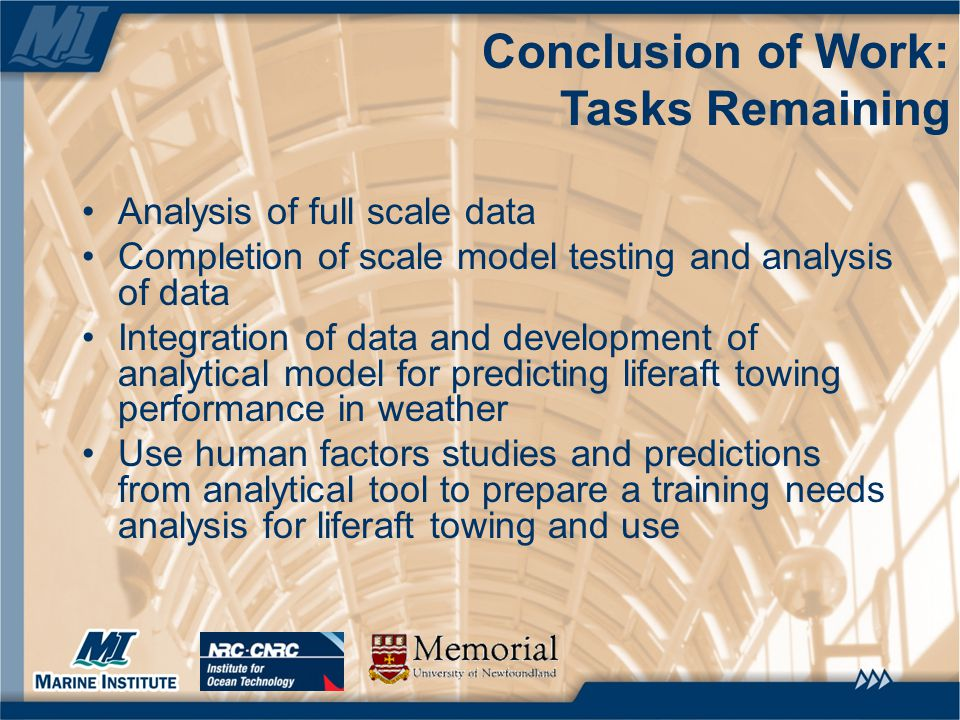 Conclusion of Work: Tasks Remaining Analysis of full scale data Completion of scale model testing and analysis of data Integration of data and development of analytical model for predicting liferaft towing performance in weather Use human factors studies and predictions from analytical tool to prepare a training needs analysis for liferaft towing and use