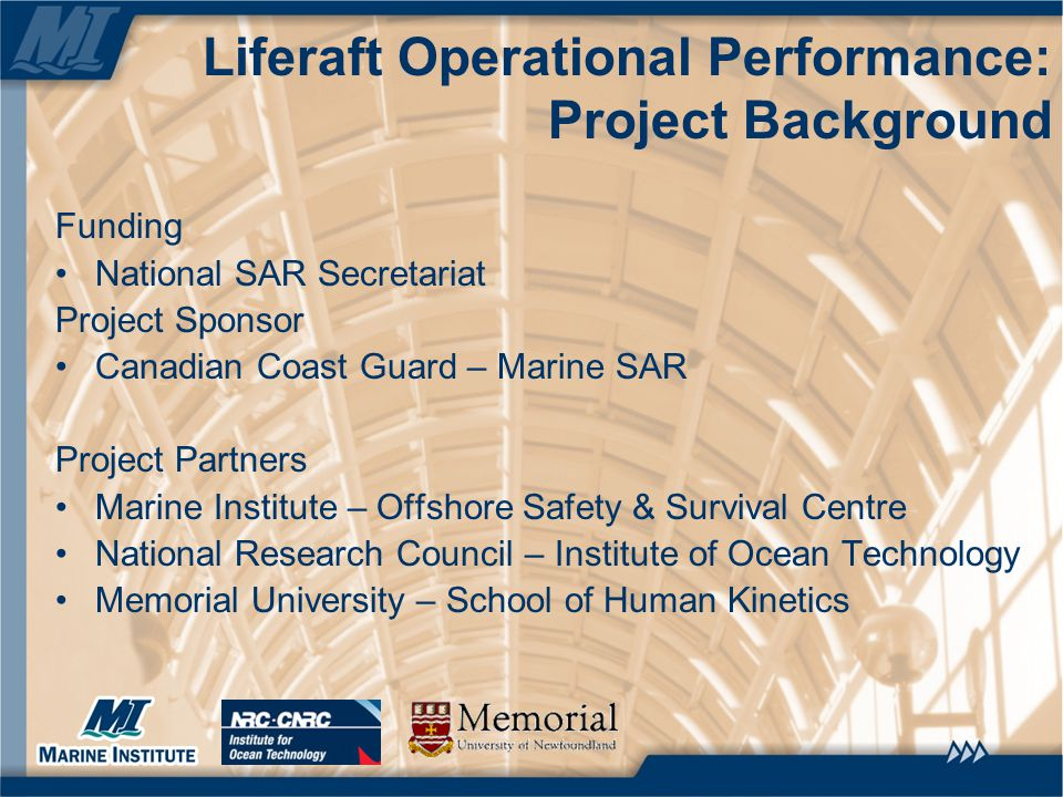$2.1M total budget over 3 years Investigate aspects of liferaft performance while being towed Focus on passenger vessel industry Full-scale and model scale trials Human performance testing in controlled motion environment Results intended to inform standards development and training Liferaft Operational Performance: Project Background
