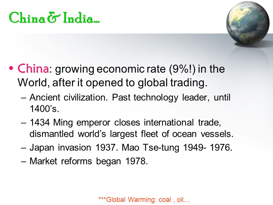 China & India… ChinaChina : growing economic rate (9%!) in the World, after it opened to global trading. –Ancient civilization. Past technology leader