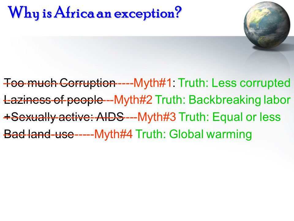 Why is Africa an exception? Too much Corruption Laziness of people +Sexually active: AIDS Bad land-use ---------------------------------Myth#1: Truth: