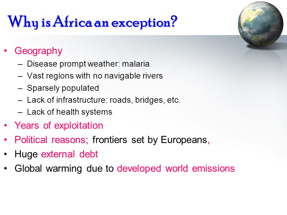 Why is Africa an exception? Geography –Disease prompt weather: malaria –Vast regions with no navigable rivers –Sparsely populated –Lack of infrastruct