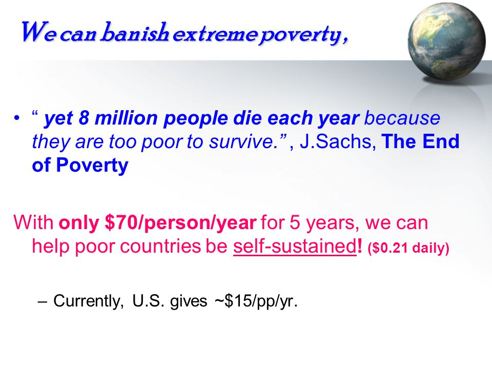 We can banish extreme poverty, yet 8 million people die each year because they are too poor to survive., J.Sachs, The End of Poverty With only $70/per