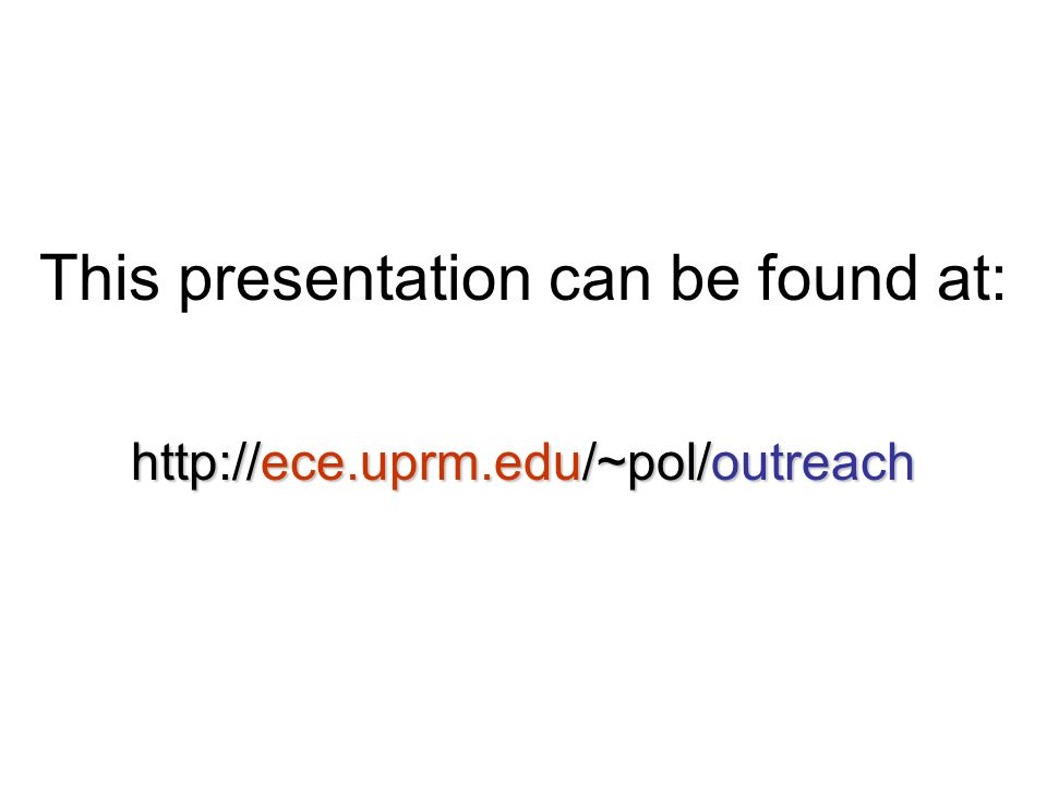This presentation can be found at: http://ece.uprm.edu/~pol/outreach