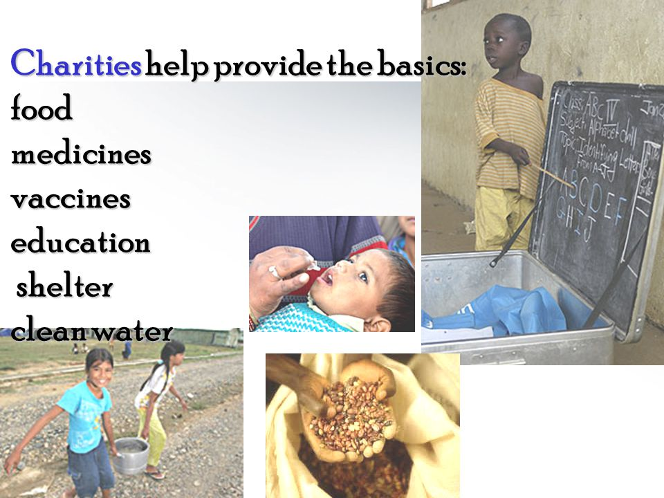 Charities help provide the basics: food medicines vaccines education shelter clean water