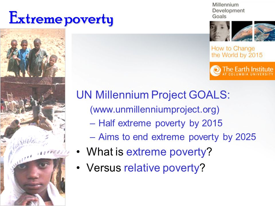 Extreme poverty UN Millennium Project GOALS: (www.unmillenniumproject.org) –Half extreme poverty by 2015 –Aims to end extreme poverty by 2025 What is