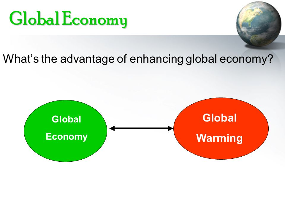 Global Economy Whats the advantage of enhancing global economy? Global Economy Global Warming