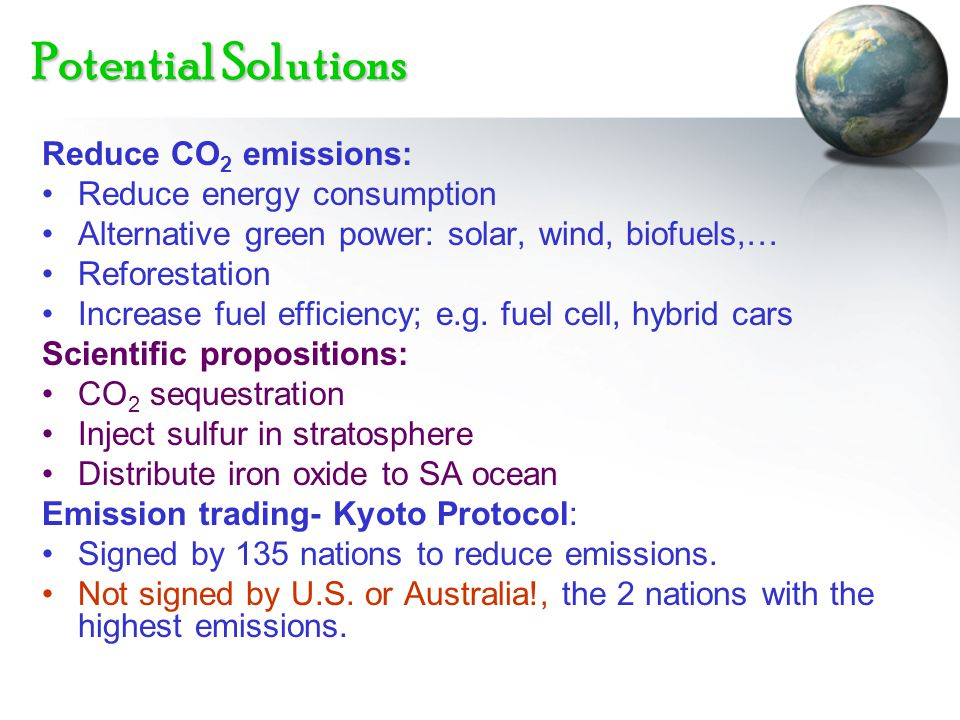 Potential Solutions Reduce CO 2 emissions: Reduce energy consumption Alternative green power: solar, wind, biofuels,… Reforestation Increase fuel effi