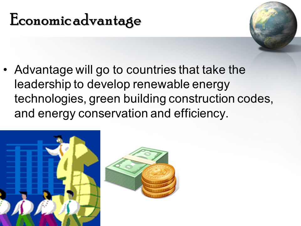 Economic advantage Advantage will go to countries that take the leadership to develop renewable energy technologies, green building construction codes, and energy conservation and efficiency.