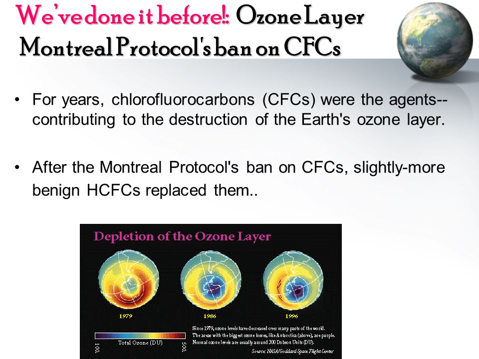Weve done it before!: Ozone Layer Montreal Protocol's ban on CFCs For years, chlorofluorocarbons (CFCs) were the agents-- contributing to the destruct