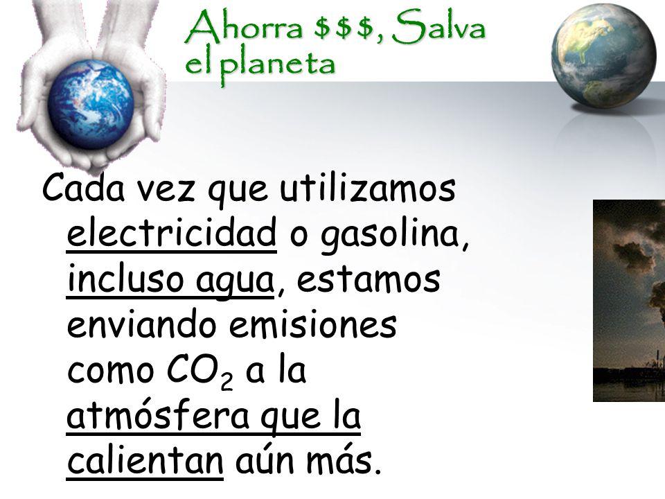 Ahorra $$$, Salva el planeta Cada vez que utilizamos electricidad o gasolina, incluso agua, estamos enviando emisiones como CO 2 a la atmósfera que la calientan aún más.