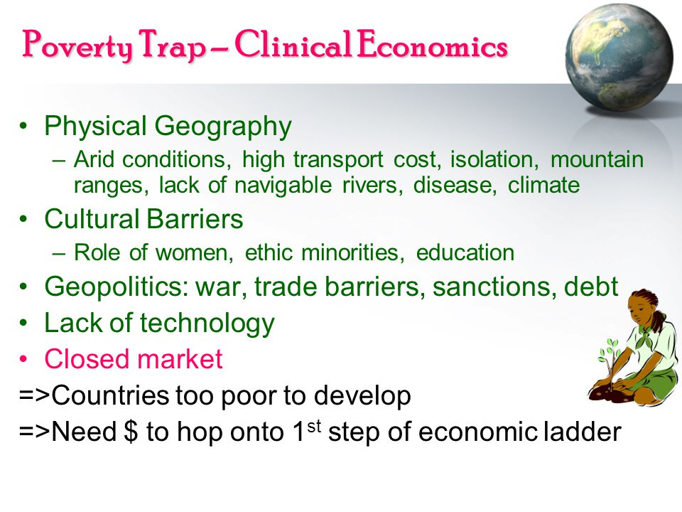 Poverty Trap – Clinical Economics Physical Geography –Arid conditions, high transport cost, isolation, mountain ranges, lack of navigable rivers, disease, climate Cultural Barriers –Role of women, ethic minorities, education Geopolitics: war, trade barriers, sanctions, debt Lack of technology Closed market =>Countries too poor to develop =>Need $ to hop onto 1 st step of economic ladder
