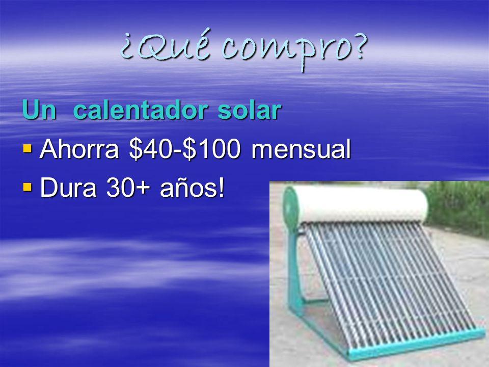¿Qué compro. Un calentador solar Ahorra $40-$100 mensual Ahorra $40-$100 mensual Dura 30+ años.