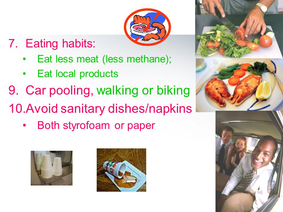 7.Eating habits: Eat less meat (less methane); Eat local products 9.Car pooling, walking or biking 10.Avoid sanitary dishes/napkins Both styrofoam or paper