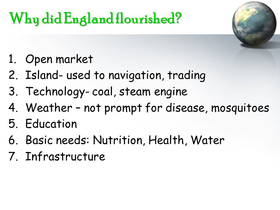 Why did England flourished? 1.Open market 2.Island- used to navigation, trading 3.Technology- coal, steam engine 4.Weather – not prompt for disease, m