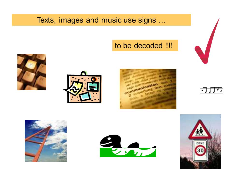 Texts, images and music use signs … to be decoded !!!