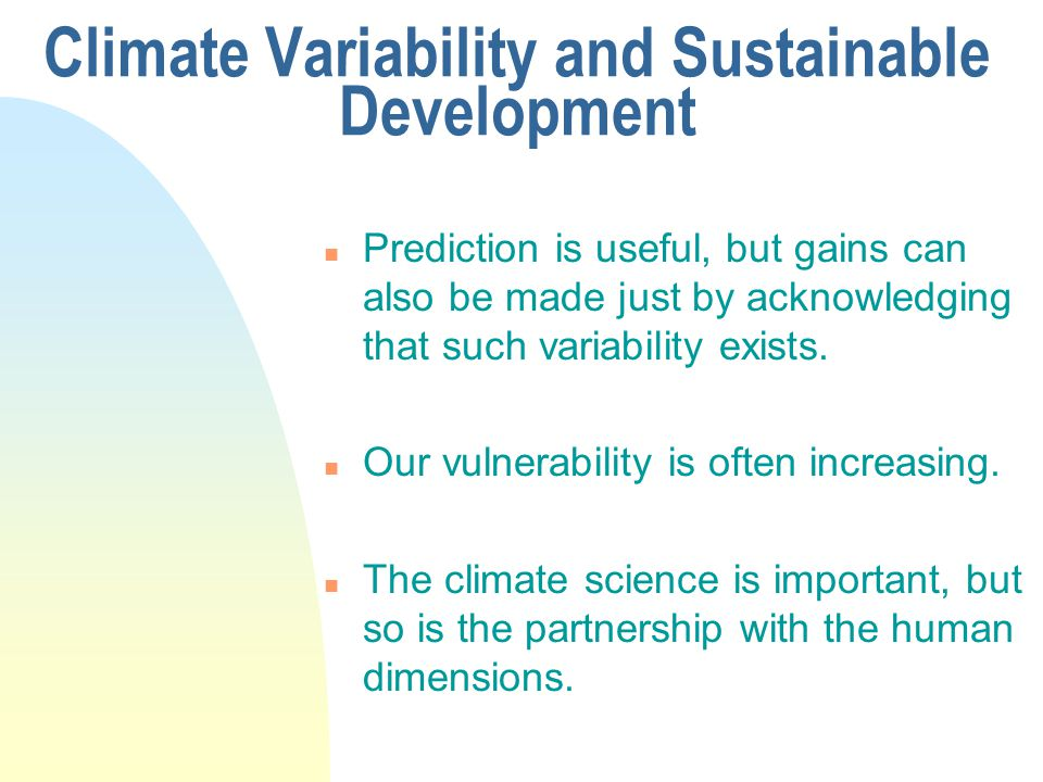 Climate Variability and Sustainable Development n Prediction is useful, but gains can also be made just by acknowledging that such variability exists.