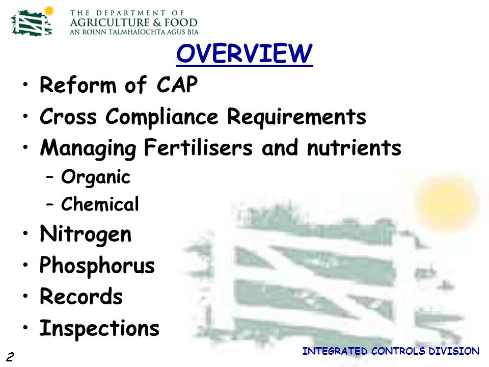 2 INTEGRATED CONTROLS DIVISION OVERVIEW Reform of CAP Cross Compliance Requirements Managing Fertilisers and nutrients –Organic –Chemical Nitrogen Phosphorus Records Inspections