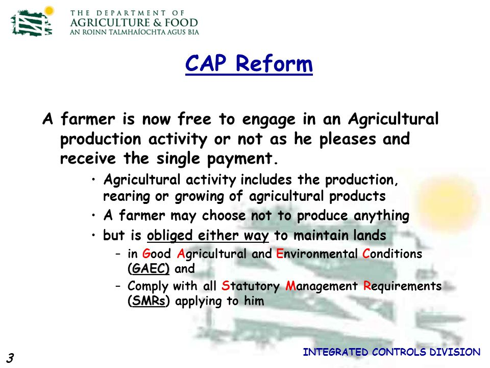 3 INTEGRATED CONTROLS DIVISION CAP Reform A farmer is now free to engage in an Agricultural production activity or not as he pleases and receive the single payment.