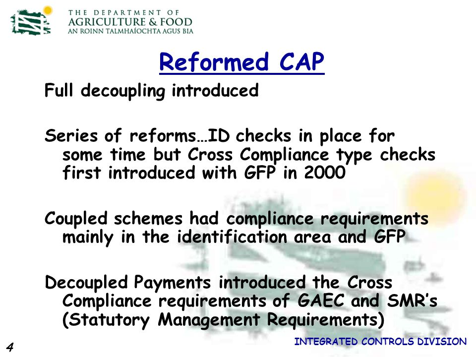 4 INTEGRATED CONTROLS DIVISION Reformed CAP Full decoupling introduced Series of reforms…ID checks in place for some time but Cross Compliance type checks first introduced with GFP in 2000 Coupled schemes had compliance requirements mainly in the identification area and GFP Decoupled Payments introduced the Cross Compliance requirements of GAEC and SMRs (Statutory Management Requirements)
