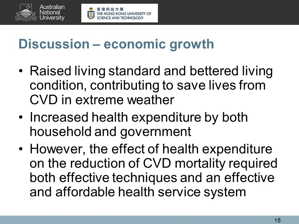 16 Discussion – economic growth Raised living standard and bettered living condition, contributing to save lives from CVD in extreme weather Increased health expenditure by both household and government However, the effect of health expenditure on the reduction of CVD mortality required both effective techniques and an effective and affordable health service system