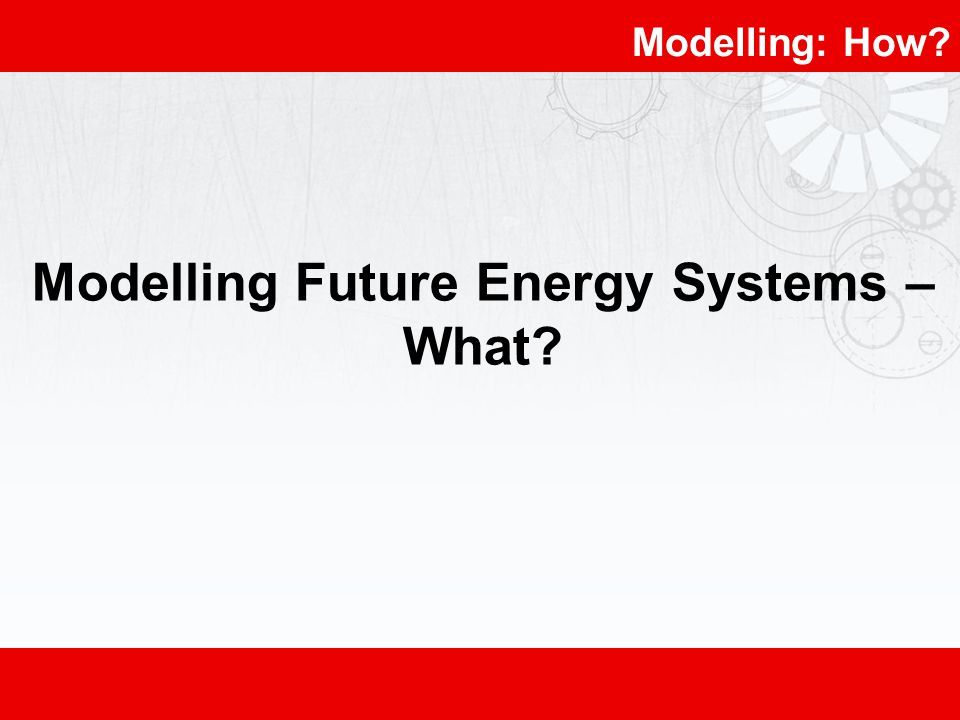 Modelling: How Modelling Future Energy Systems – What
