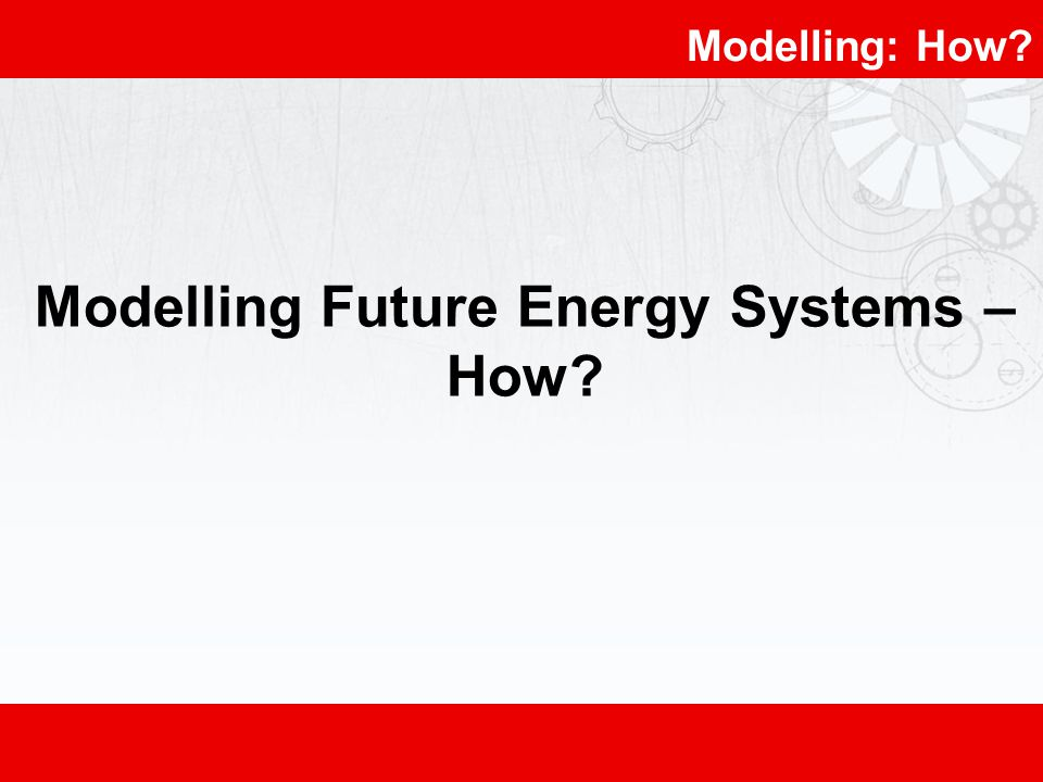 Modelling: How? Modelling Future Energy Systems – How?
