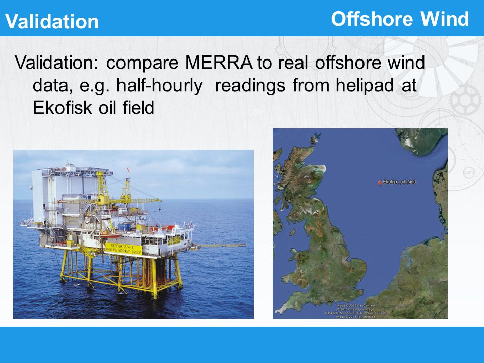 Offshore Wind Validation Validation: compare MERRA to real offshore wind data, e.g. half-hourly readings from helipad at Ekofisk oil field