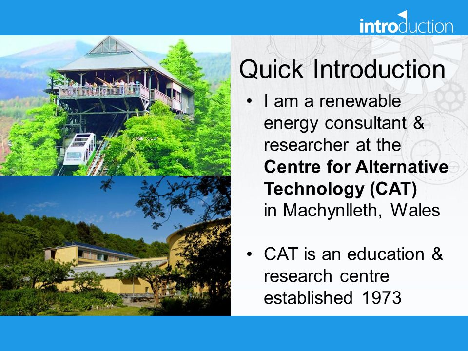 Quick Introduction I am a renewable energy consultant & researcher at the Centre for Alternative Technology (CAT) in Machynlleth, Wales CAT is an educ