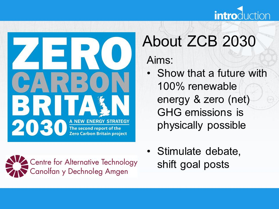 About ZCB 2030 Aims: Show that a future with 100% renewable energy & zero (net) GHG emissions is physically possible Stimulate debate, shift goal post