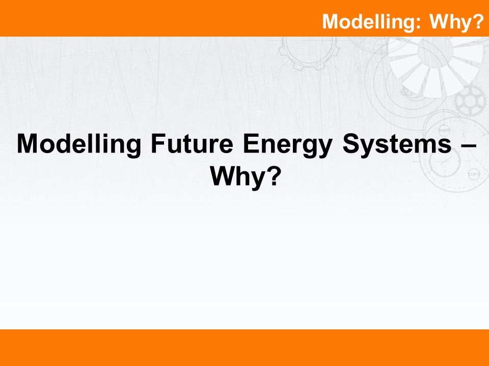 Modelling: Why? Modelling Future Energy Systems – Why?