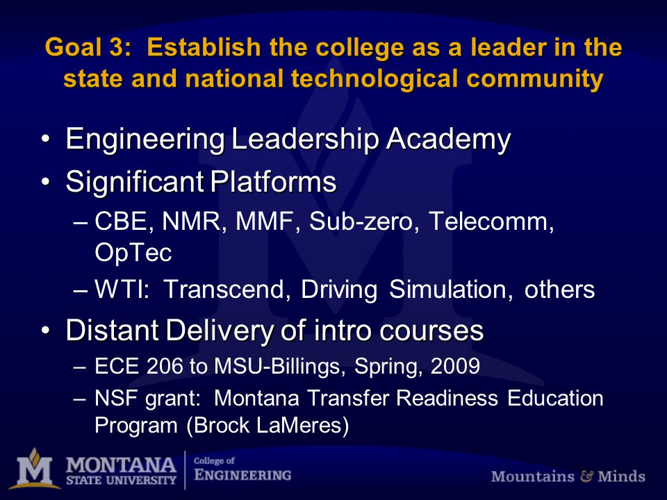 Goal 3: Establish the college as a leader in the state and national technological community Engineering Leadership AcademyEngineering Leadership Academy Significant PlatformsSignificant Platforms –CBE, NMR, MMF, Sub-zero, Telecomm, OpTec –WTI: Transcend, Driving Simulation, others Distant Delivery of intro coursesDistant Delivery of intro courses –ECE 206 to MSU-Billings, Spring, 2009 –NSF grant: Montana Transfer Readiness Education Program (Brock LaMeres)