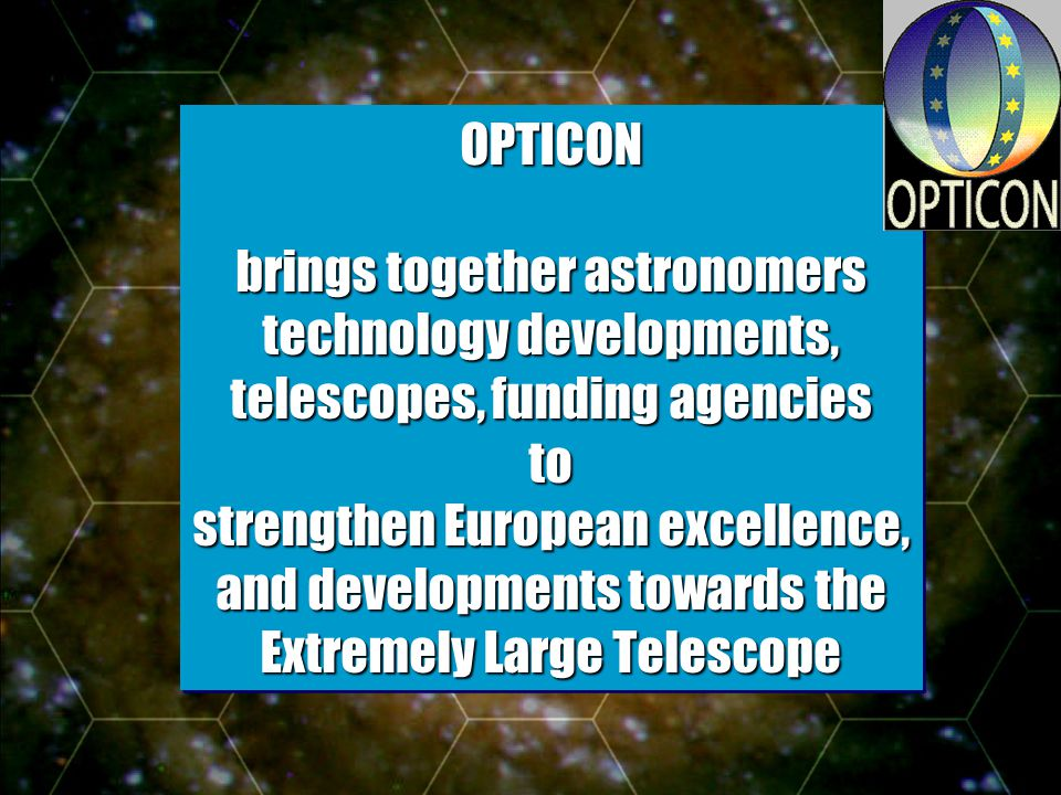 - Slide 3 OPTICON brings together astronomers technology developments, telescopes, funding agencies to strengthen European excellence, and developments towards the Extremely Large Telescope