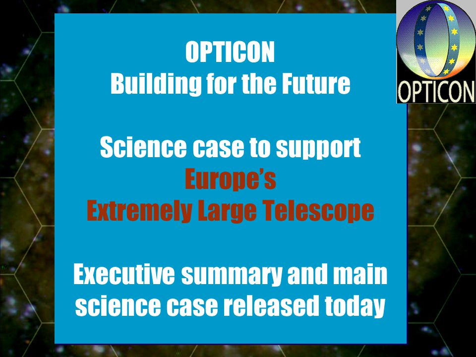 - Slide 9 OPTICON Building for the Future Science case to support Europes Extremely Large Telescope Executive summary and main science case released today