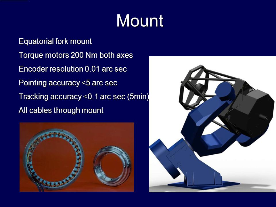 Mount Equatorial fork mount Torque motors 200 Nm both axes Encoder resolution 0.01 arc sec Pointing accuracy <5 arc sec Tracking accuracy <0.1 arc sec (5min) All cables through mount