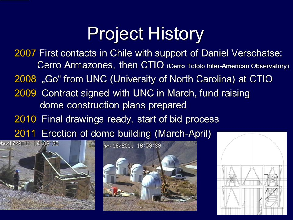 Project History 2007 First contacts in Chile with support of Daniel Verschatse: Cerro Armazones, then CTIO (Cerro Tololo Inter-American Observatory) 2