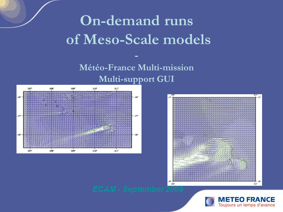 On-demand runs of Meso-Scale models - Météo-France Multi-mission Multi-support GUI ECAM - September 2009
