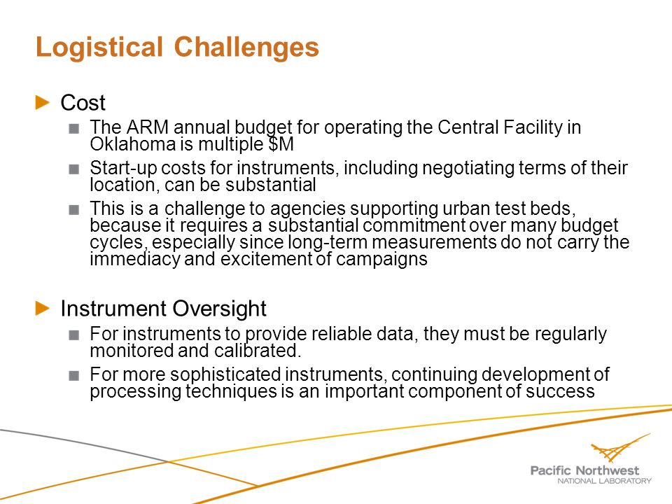 Logistical Challenges Cost The ARM annual budget for operating the Central Facility in Oklahoma is multiple $M Start-up costs for instruments, including negotiating terms of their location, can be substantial This is a challenge to agencies supporting urban test beds, because it requires a substantial commitment over many budget cycles, especially since long-term measurements do not carry the immediacy and excitement of campaigns Instrument Oversight For instruments to provide reliable data, they must be regularly monitored and calibrated.