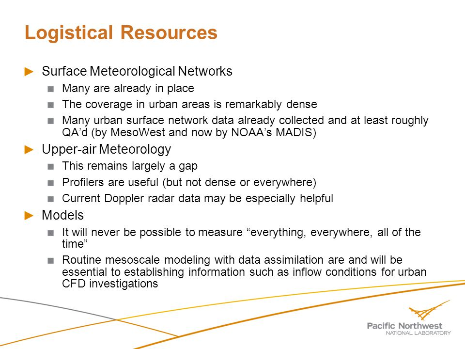Logistical Resources Surface Meteorological Networks Many are already in place The coverage in urban areas is remarkably dense Many urban surface network data already collected and at least roughly QAd (by MesoWest and now by NOAAs MADIS) Upper-air Meteorology This remains largely a gap Profilers are useful (but not dense or everywhere) Current Doppler radar data may be especially helpful Models It will never be possible to measure everything, everywhere, all of the time Routine mesoscale modeling with data assimilation are and will be essential to establishing information such as inflow conditions for urban CFD investigations